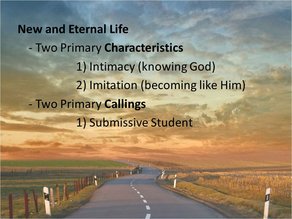 New and Eternal Life - Two Primary Characteristics 1) Intimacy (knowing God) 2) Imitation (becoming like Him) - Two Primary Callings 1) Submissive Student