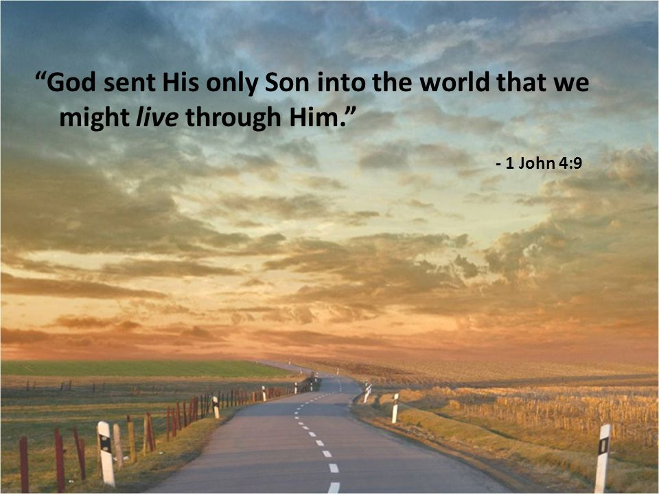 God sent His only Son into the world that we might live through Him. - 1 John 4:9