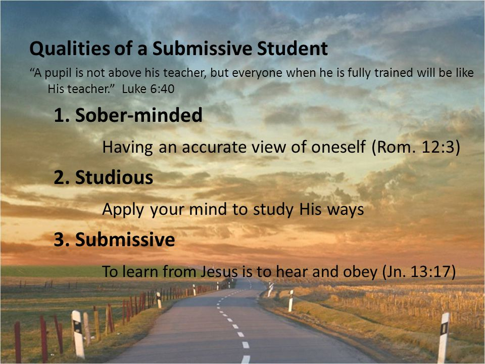 Qualities of a Submissive Student A pupil is not above his teacher, but everyone when he is fully trained will be like His teacher. Luke 6:40 1.