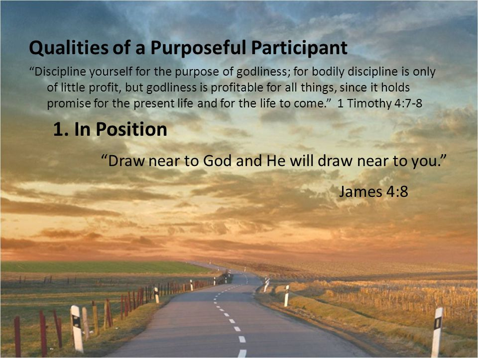 Qualities of a Purposeful Participant Discipline yourself for the purpose of godliness; for bodily discipline is only of little profit, but godliness is profitable for all things, since it holds promise for the present life and for the life to come. 1 Timothy 4:7-8 1.