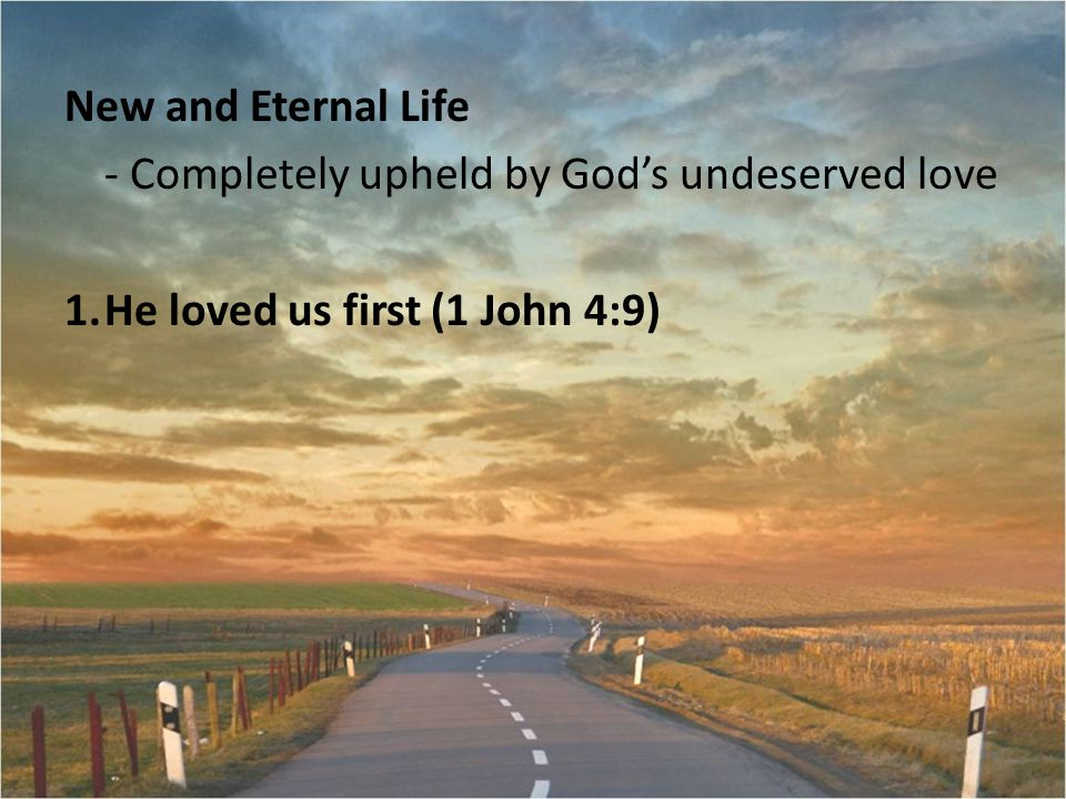New and Eternal Life - Completely upheld by God's undeserved love 1.He loved us first (1 John 4:9)