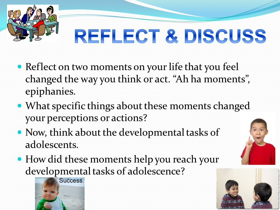 Reflect on two moments on your life that you feel changed the way you think or act.