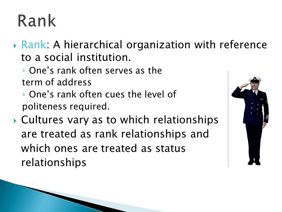 Rank: A hierarchical organization with reference to a social institution. ◦ One's rank often serves as the term of address ◦ One's rank often cues t