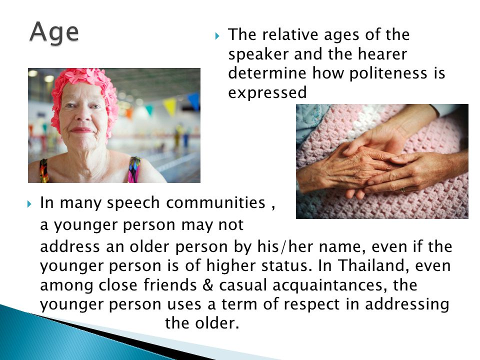  The relative ages of the speaker and the hearer determine how politeness is expressed  In many speech communities, a younger person may not address