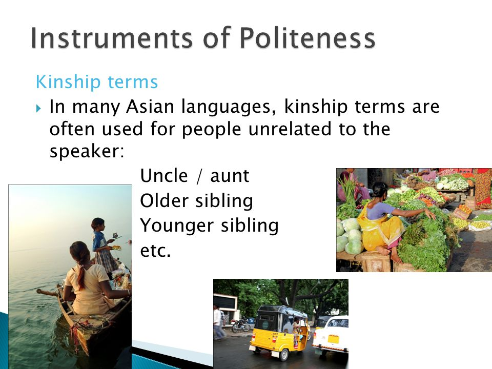 Kinship terms  In many Asian languages, kinship terms are often used for people unrelated to the speaker: Uncle / aunt Older sibling Younger sibling