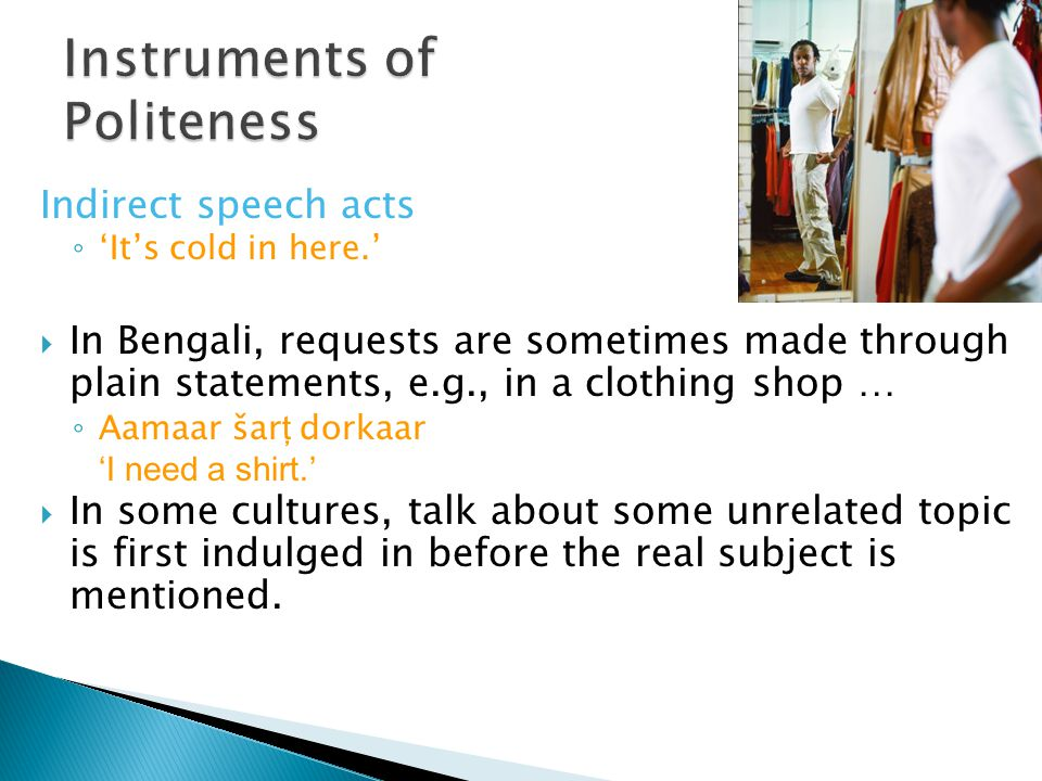 Indirect speech acts ◦ 'It's cold in here.'  In Bengali, requests are sometimes made through plain statements, e.g., in a clothing shop … ◦ Aamaar ša