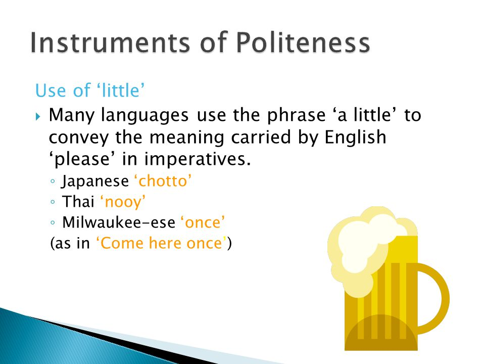 Use of 'little'  Many languages use the phrase 'a little' to convey the meaning carried by English 'please' in imperatives. ◦ Japanese 'chotto' ◦ Tha