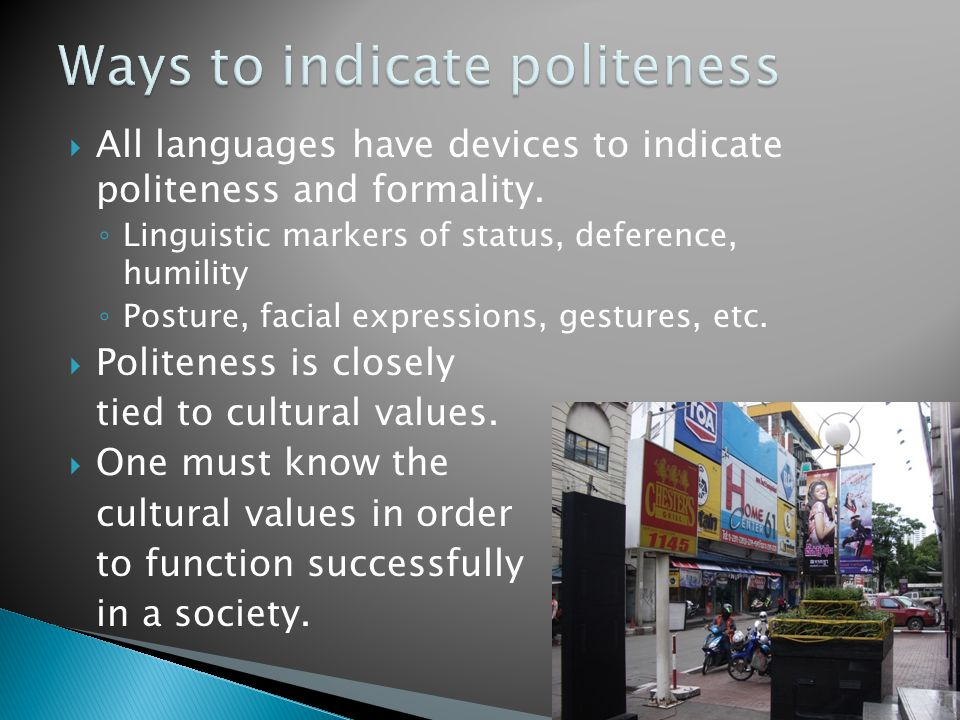  All languages have devices to indicate politeness and formality. ◦ Linguistic markers of status, deference, humility ◦ Posture, facial expressions,