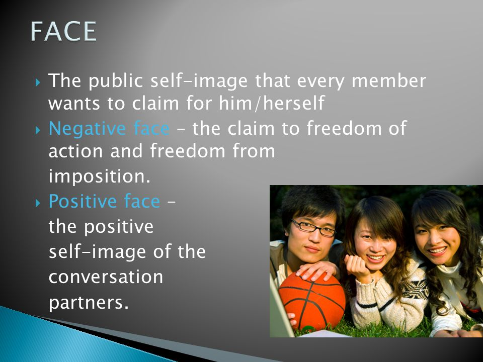  The public self-image that every member wants to claim for him/herself  Negative face – the claim to freedom of action and freedom from imposition.