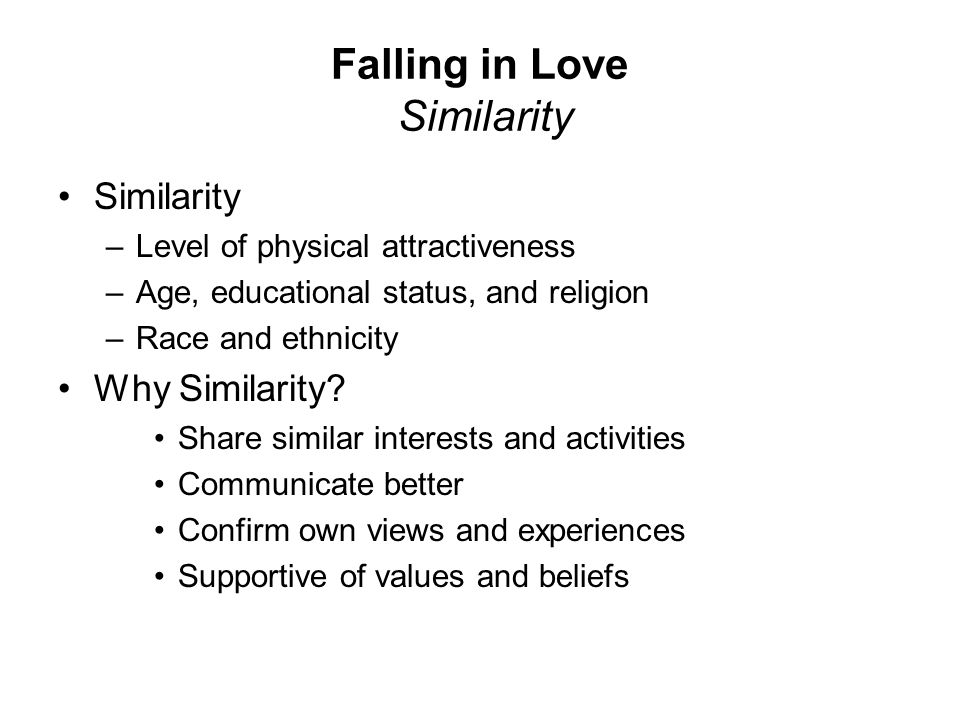 Falling in Love Similarity Similarity –Level of physical attractiveness –Age, educational status, and religion –Race and ethnicity Why Similarity? Sha