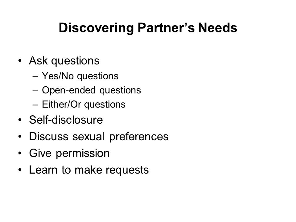 Discovering Partner's Needs Ask questions –Yes/No questions –Open-ended questions –Either/Or questions Self-disclosure Discuss sexual preferences Give