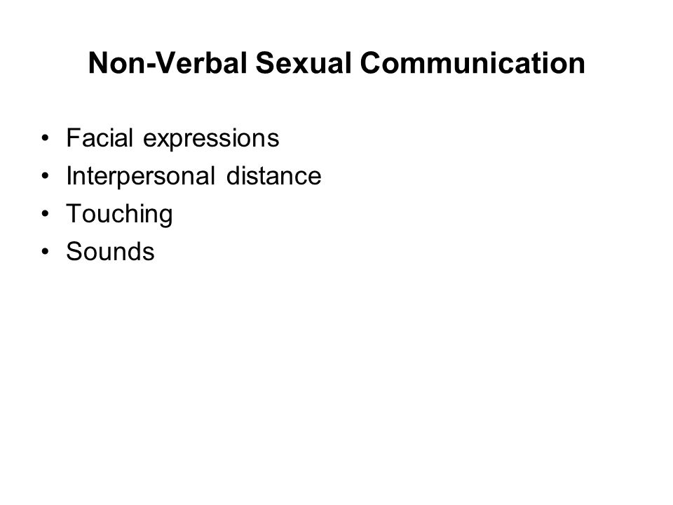 Non-Verbal Sexual Communication Facial expressions Interpersonal distance Touching Sounds