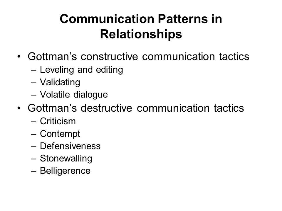 Communication Patterns in Relationships Gottman's constructive communication tactics –Leveling and editing –Validating –Volatile dialogue Gottman's de
