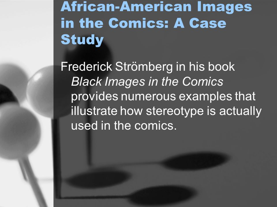 African-American Images in the Comics: A Case Study Frederick Strömberg in his book Black Images in the Comics provides numerous examples that illustrate how stereotype is actually used in the comics.