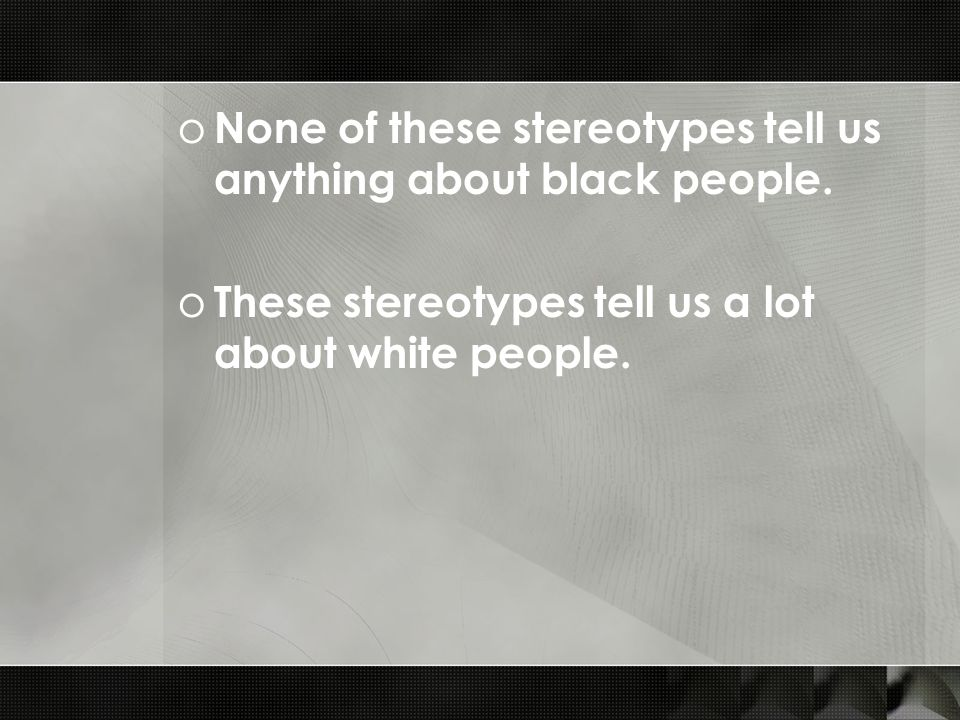 o None of these stereotypes tell us anything about black people.