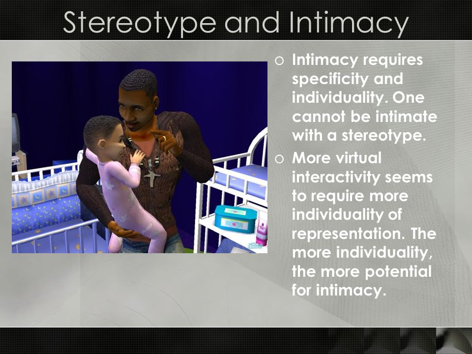 Stereotype and Intimacy o Intimacy requires specificity and individuality.