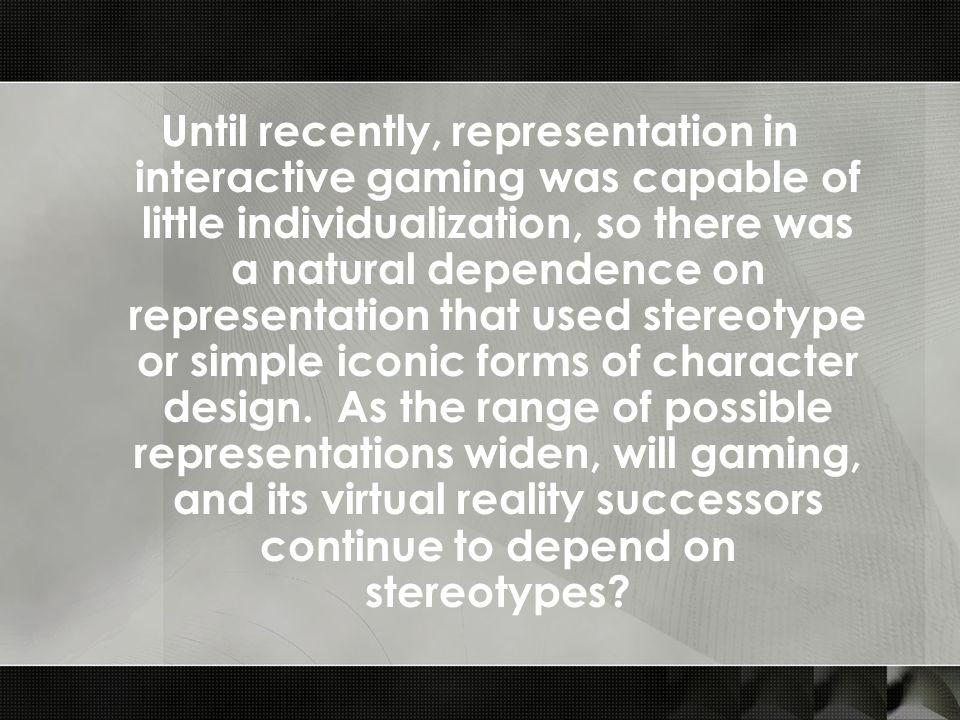 Until recently, representation in interactive gaming was capable of little individualization, so there was a natural dependence on representation that used stereotype or simple iconic forms of character design.