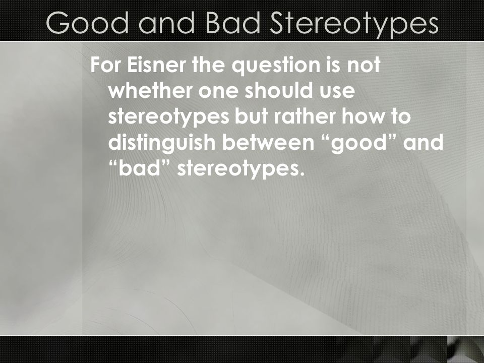 Good and Bad Stereotypes For Eisner the question is not whether one should use stereotypes but rather how to distinguish between good and bad stereotypes.