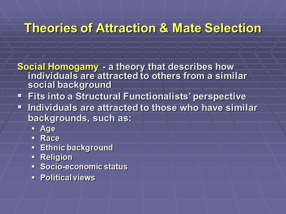 Theories of Attraction & Mate Selection Social Homogamy - a theory that describes how individuals are attracted to others from a similar social backgr
