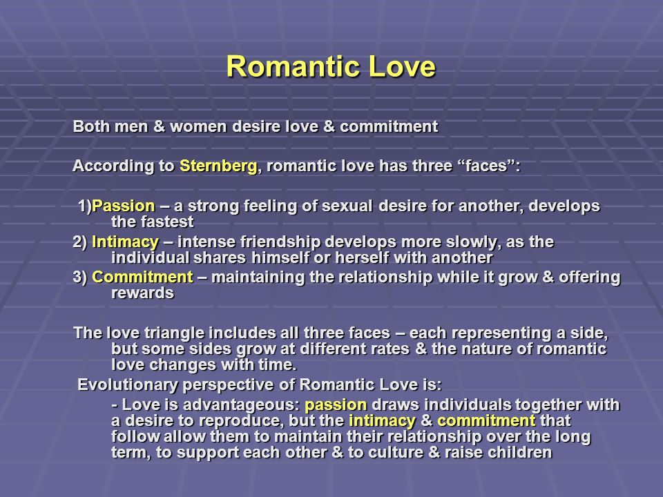 "Romantic Love Both men & women desire love & commitment According to Sternberg, romantic love has three ""faces"": 1)Passion – a strong feeling of sexua"