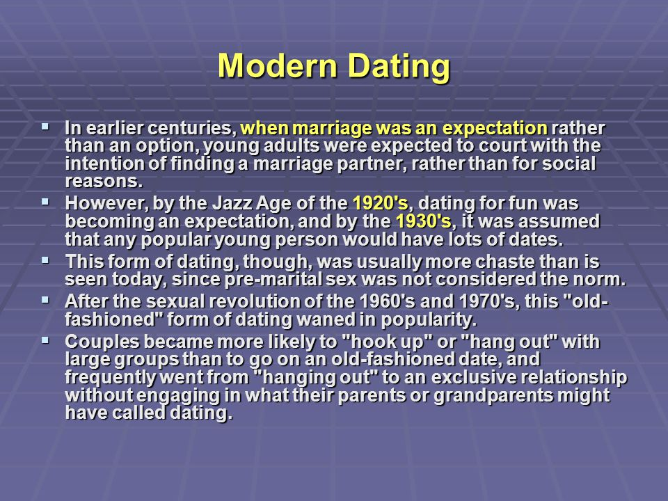Modern Dating  In earlier centuries, when marriage was an expectation rather than an option, young adults were expected to court with the intention o