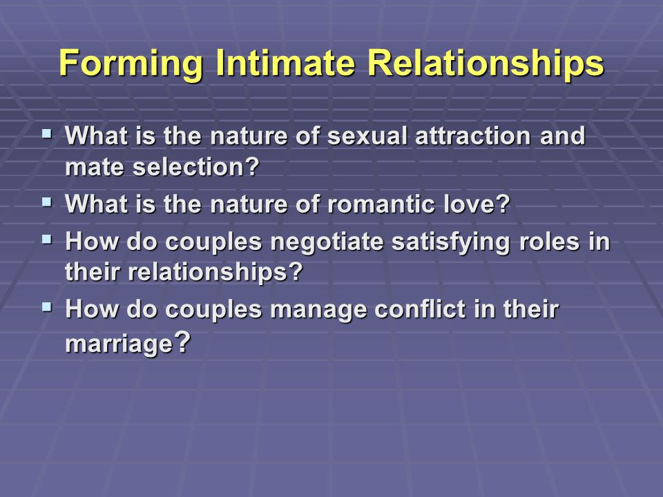 Forming Intimate Relationships  What is the nature of sexual attraction and mate selection?  What is the nature of romantic love?  How do couples n