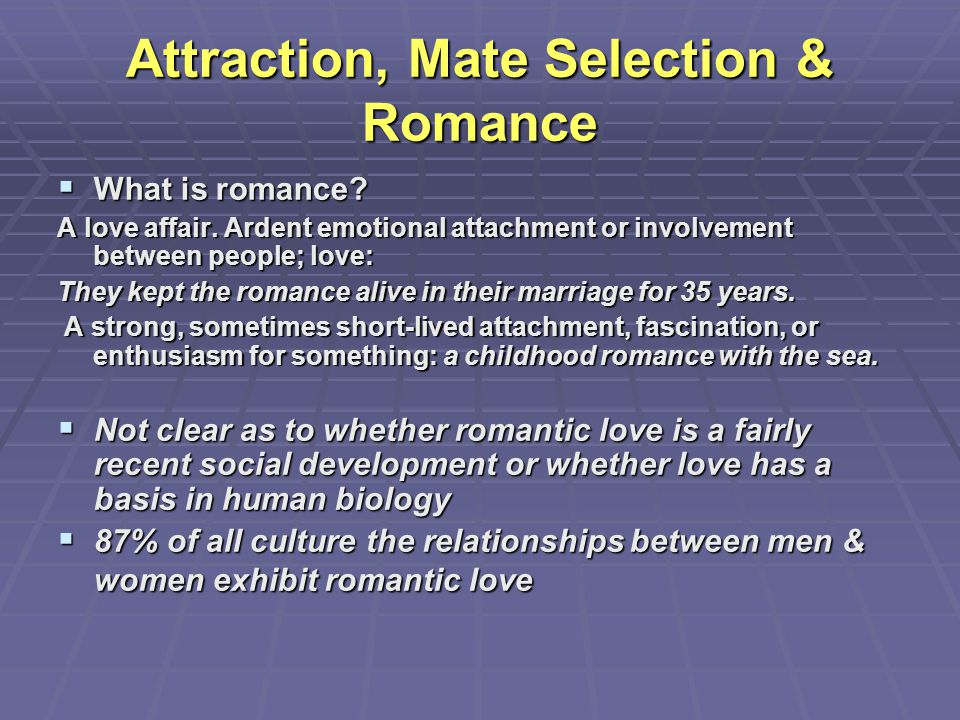 Attraction, Mate Selection & Romance  What is romance? A love affair. Ardent emotional attachment or involvement between people; love: They kept the