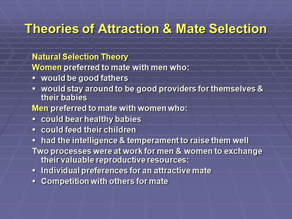 Theories of Attraction & Mate Selection Natural Selection Theory Women preferred to mate with men who:  would be good fathers  would stay around to