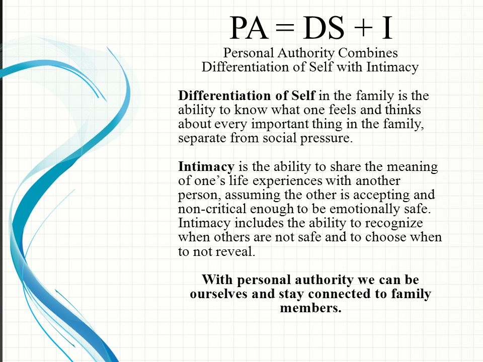 PA = DS + I Personal Authority Combines Differentiation of Self with Intimacy Differentiation of Self in the family is the ability to know what one feels and thinks about every important thing in the family, separate from social pressure.