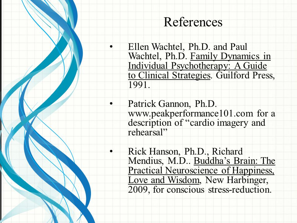 References Ellen Wachtel, Ph.D. and Paul Wachtel, Ph.D. Family Dynamics in Individual Psychotherapy: A Guide to Clinical Strategies. Guilford Press, 1
