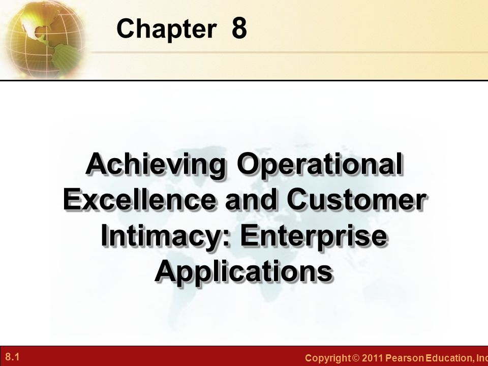 8.1 Copyright © 2011 Pearson Education, Inc. 8 Chapter Achieving Operational Excellence and Customer Intimacy: Enterprise Applications