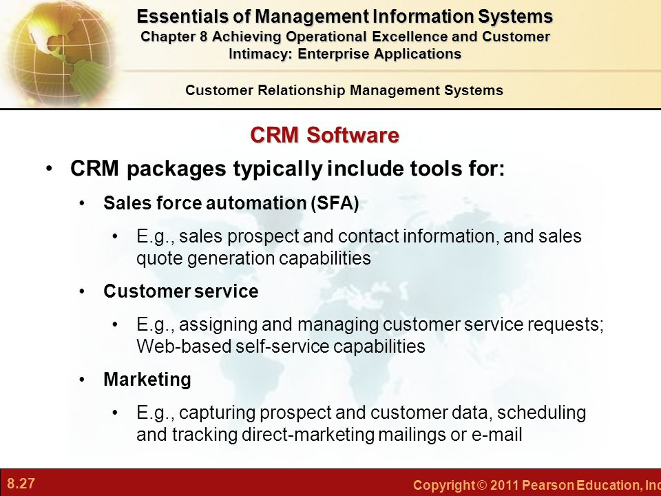 8.27 Copyright © 2011 Pearson Education, Inc. CRM Software CRM packages typically include tools for: Sales force automation (SFA) E.g., sales prospect