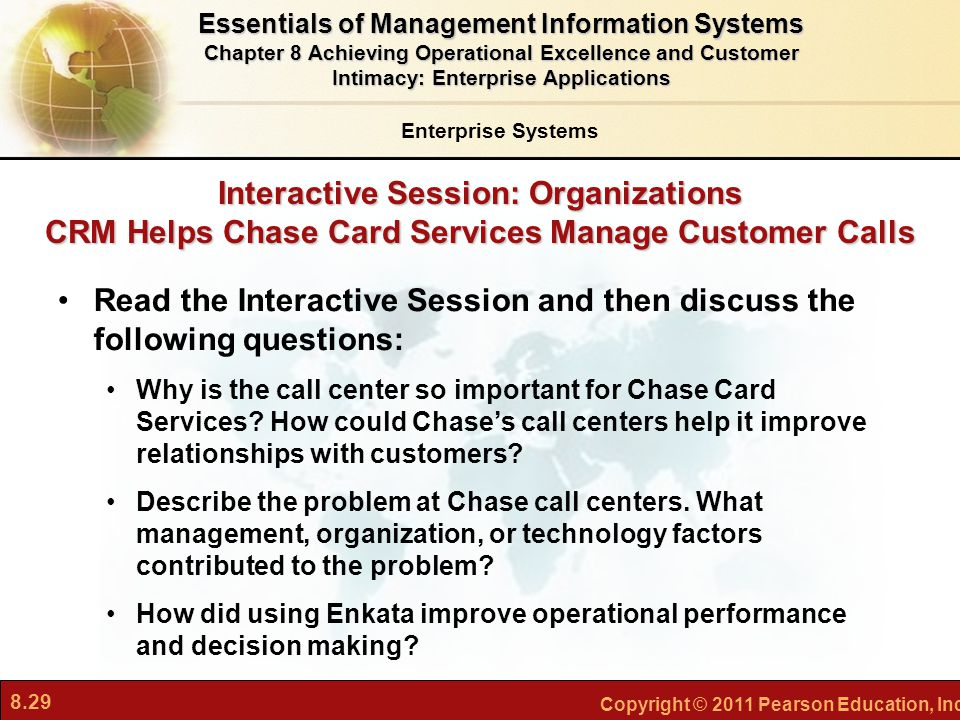 8.29 Copyright © 2011 Pearson Education, Inc. Interactive Session: Organizations CRM Helps Chase Card Services Manage Customer Calls Read the Interact