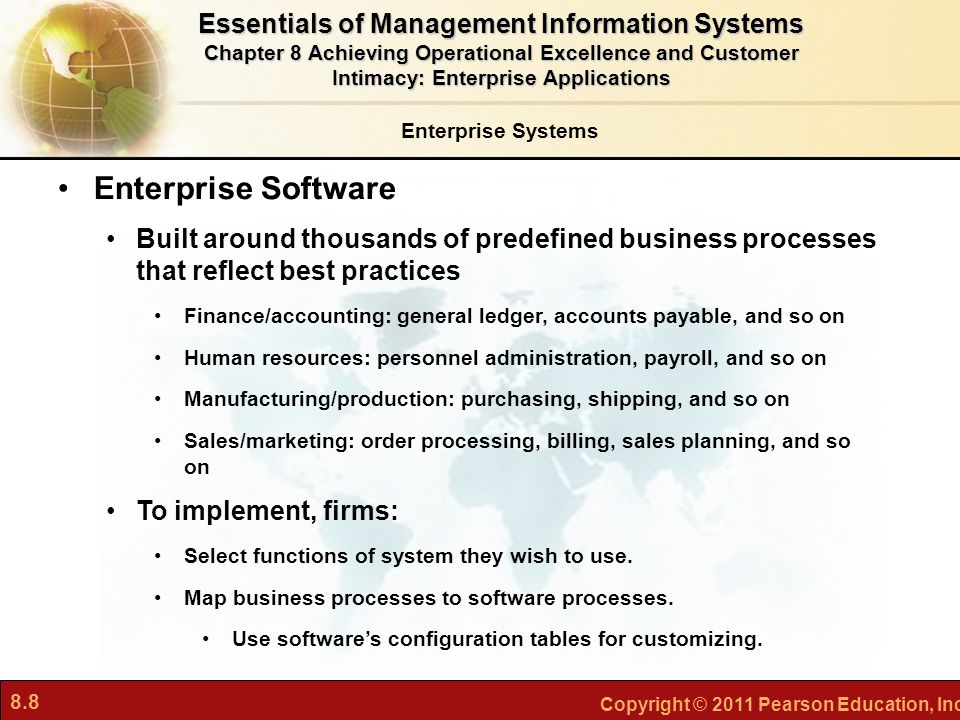 8.8 Copyright © 2011 Pearson Education, Inc. Enterprise Systems Enterprise Software Built around thousands of predefined business processes that refle
