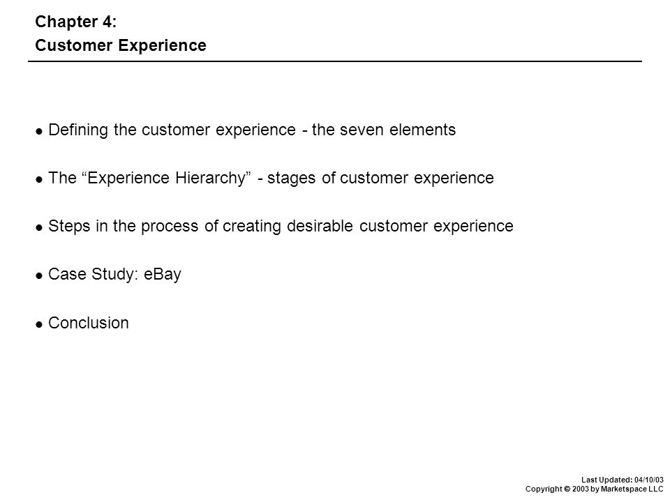 Last Updated: 04/10/03 Copyright  2003 by Marketspace LLC Chapter 4: Customer Experience Defining the customer experience - the seven elements The Experience Hierarchy - stages of customer experience Steps in the process of creating desirable customer experience Case Study: eBay Conclusion