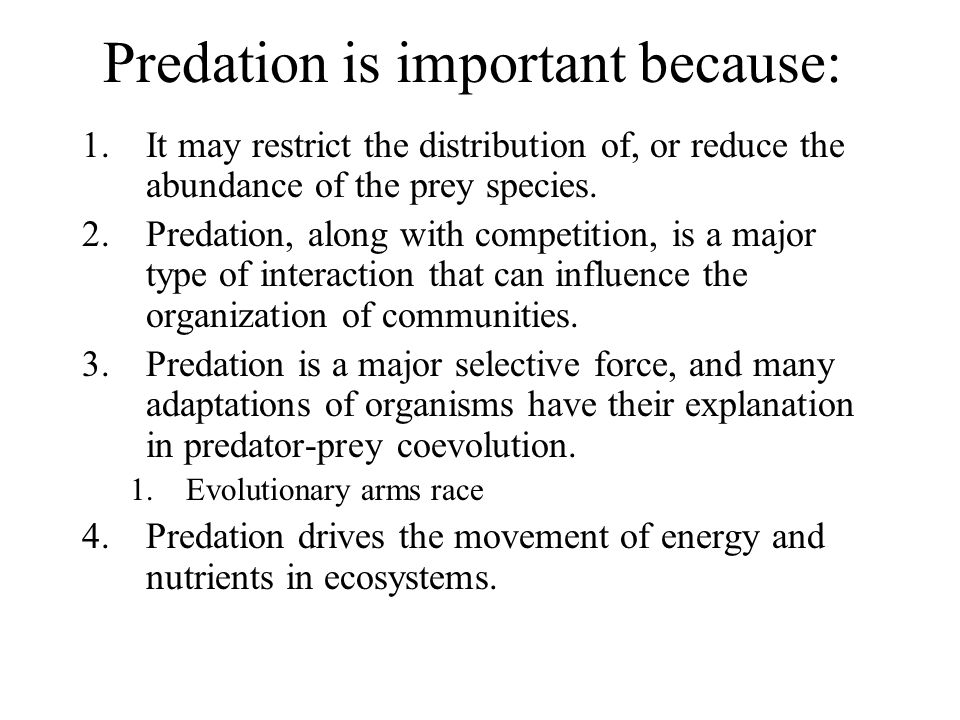 Predation is important because: 1.It may restrict the distribution of, or reduce the abundance of the prey species. 2.Predation, along with competitio