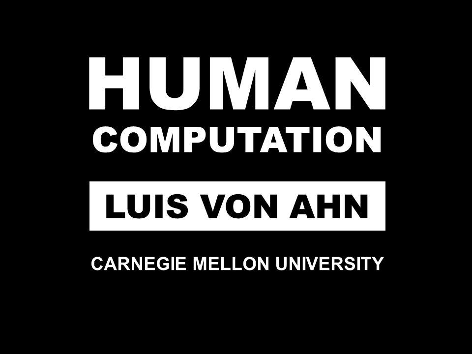 HUMAN COMPUTATION LUIS VON AHN CARNEGIE MELLON UNIVERSITY