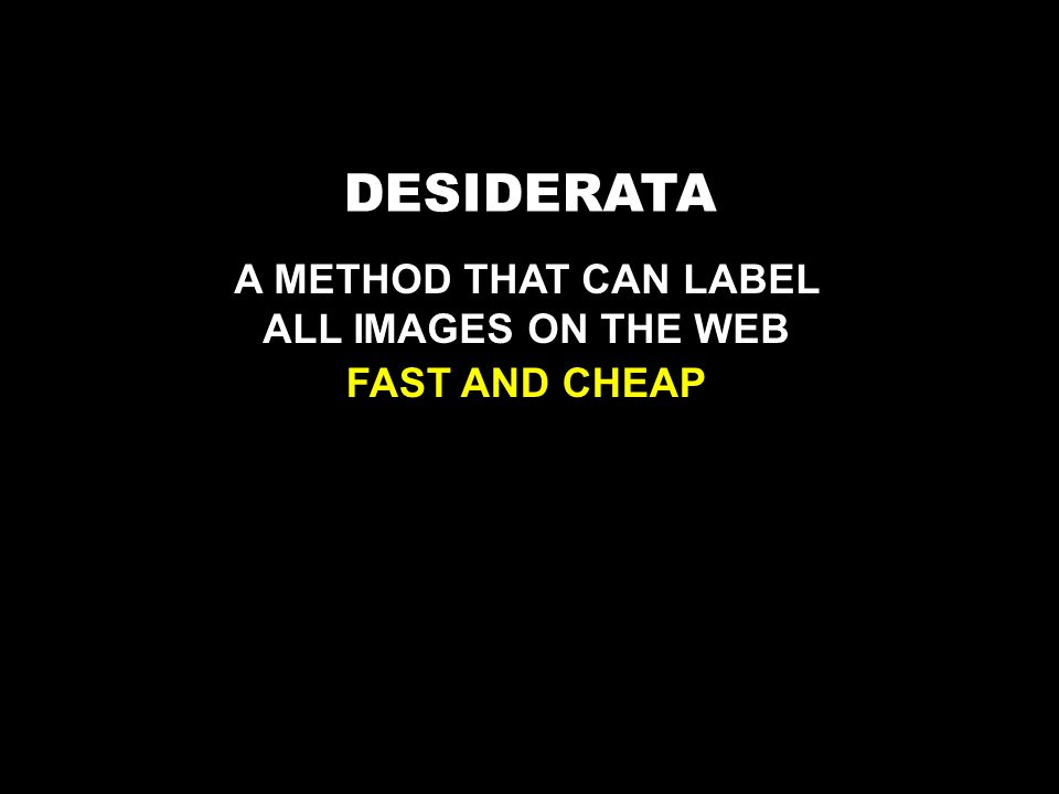 DESIDERATA A METHOD THAT CAN LABEL ALL IMAGES ON THE WEB FAST AND CHEAP