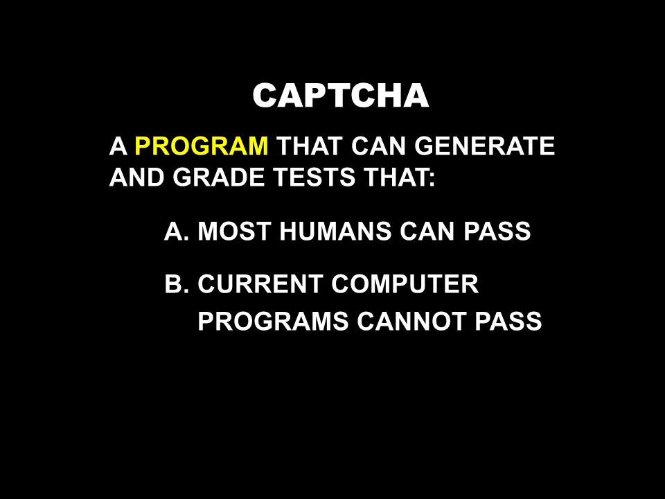 CAPTCHA A.MOST HUMANS CAN PASS B.CURRENT COMPUTER PROGRAMS CANNOT PASS A PROGRAM THAT CAN GENERATE AND GRADE TESTS THAT: