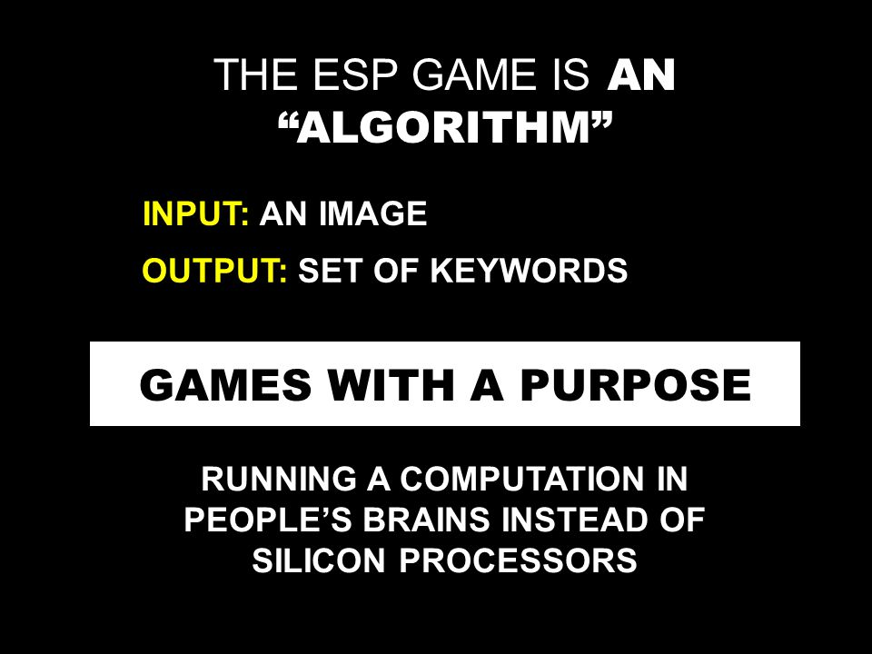THE ESP GAME IS AN ALGORITHM INPUT: AN IMAGE OUTPUT: SET OF KEYWORDS GAMES WITH A PURPOSE RUNNING A COMPUTATION IN PEOPLE'S BRAINS INSTEAD OF SILICON PROCESSORS