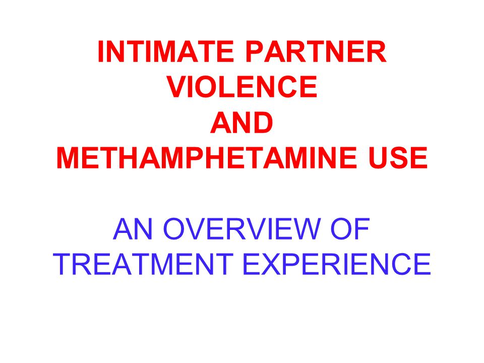 INTIMATE PARTNER VIOLENCE AND METHAMPHETAMINE USE AN OVERVIEW OF TREATMENT EXPERIENCE