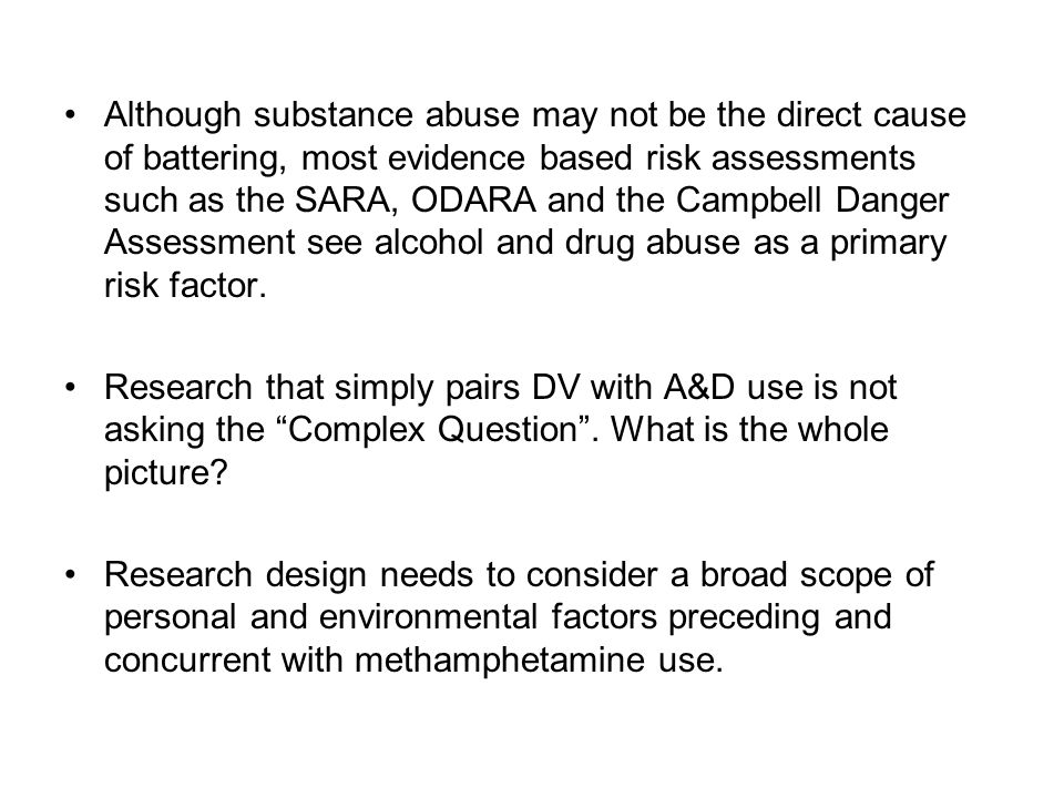 Although substance abuse may not be the direct cause of battering, most evidence based risk assessments such as the SARA, ODARA and the Campbell Danger Assessment see alcohol and drug abuse as a primary risk factor.