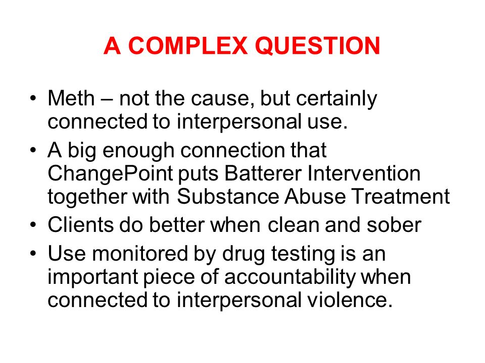 A COMPLEX QUESTION Meth – not the cause, but certainly connected to interpersonal use.