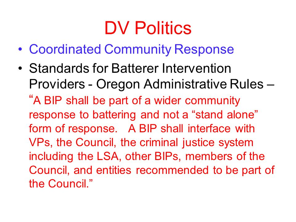 DV Politics Coordinated Community Response Standards for Batterer Intervention Providers - Oregon Administrative Rules – A BIP shall be part of a wider community response to battering and not a stand alone form of response.