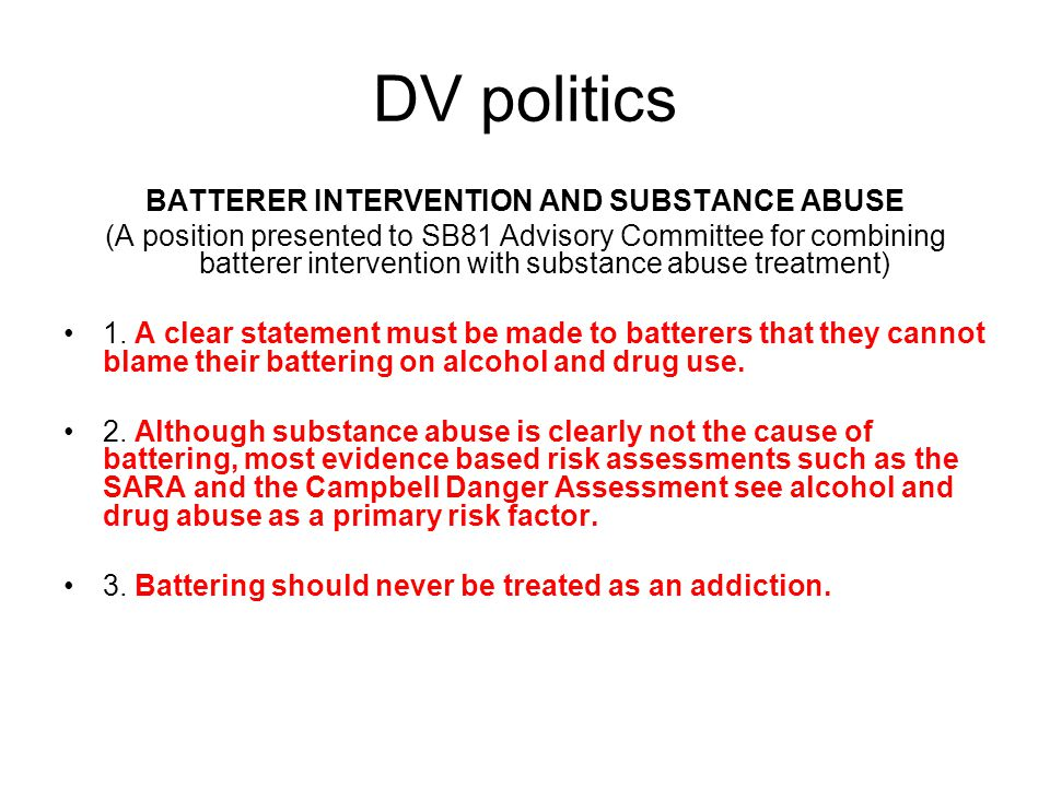 DV politics BATTERER INTERVENTION AND SUBSTANCE ABUSE (A position presented to SB81 Advisory Committee for combining batterer intervention with substance abuse treatment) 1.