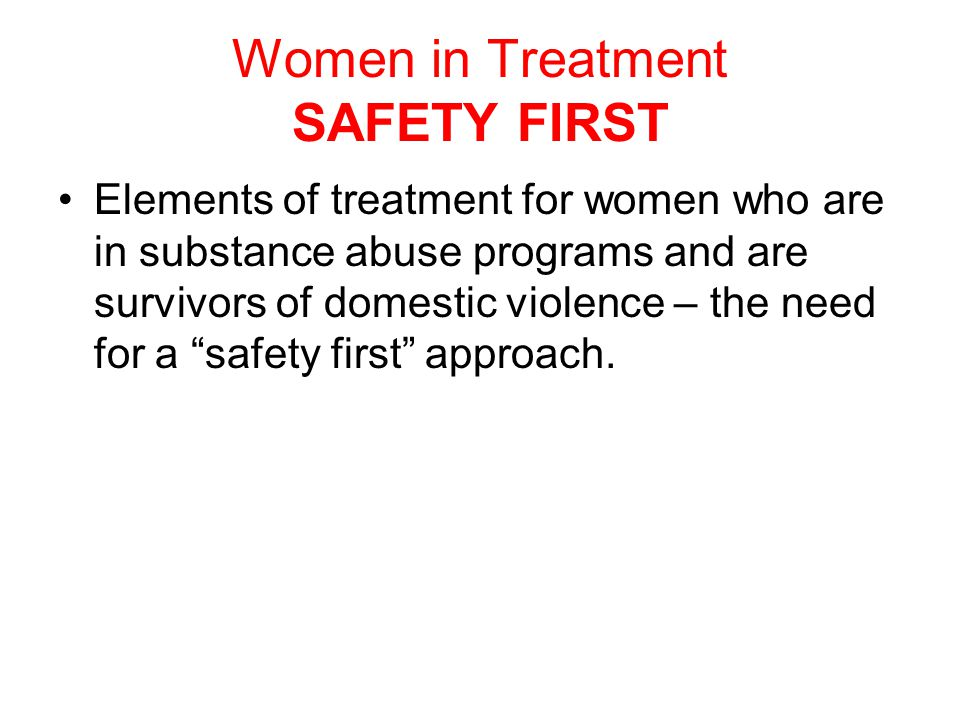 Women in Treatment SAFETY FIRST Elements of treatment for women who are in substance abuse programs and are survivors of domestic violence – the need for a safety first approach.