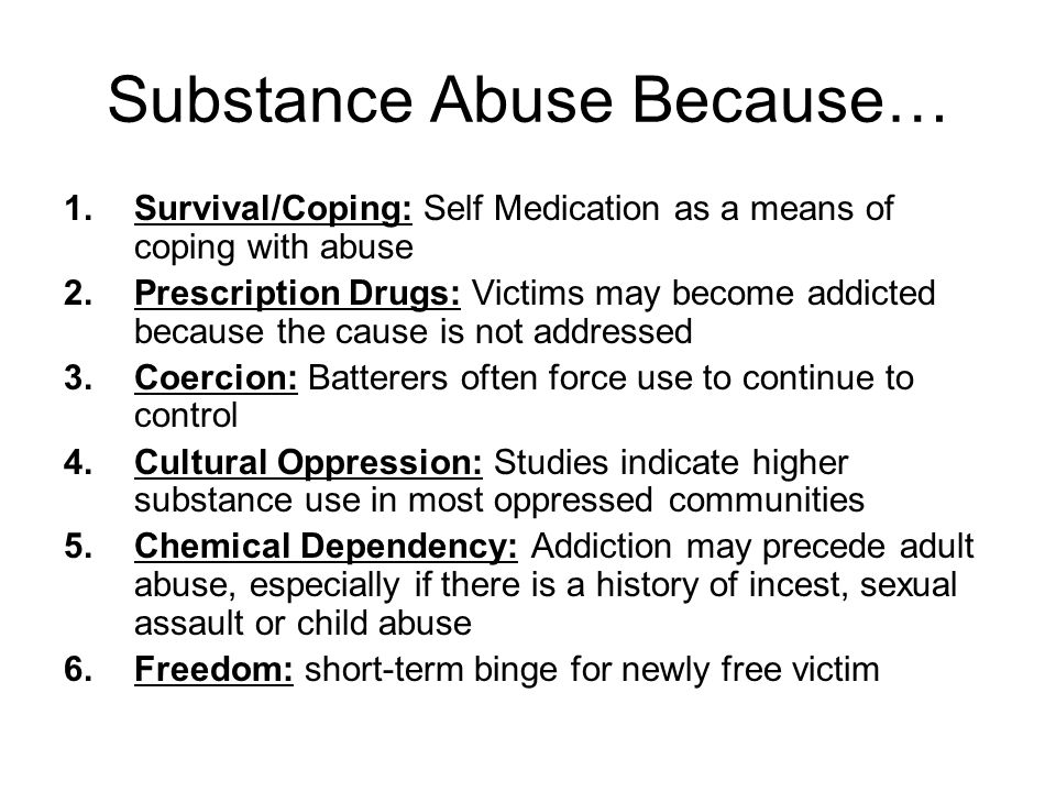 Substance Abuse Because… 1.Survival/Coping: Self Medication as a means of coping with abuse 2.Prescription Drugs: Victims may become addicted because the cause is not addressed 3.Coercion: Batterers often force use to continue to control 4.Cultural Oppression: Studies indicate higher substance use in most oppressed communities 5.Chemical Dependency: Addiction may precede adult abuse, especially if there is a history of incest, sexual assault or child abuse 6.Freedom: short-term binge for newly free victim