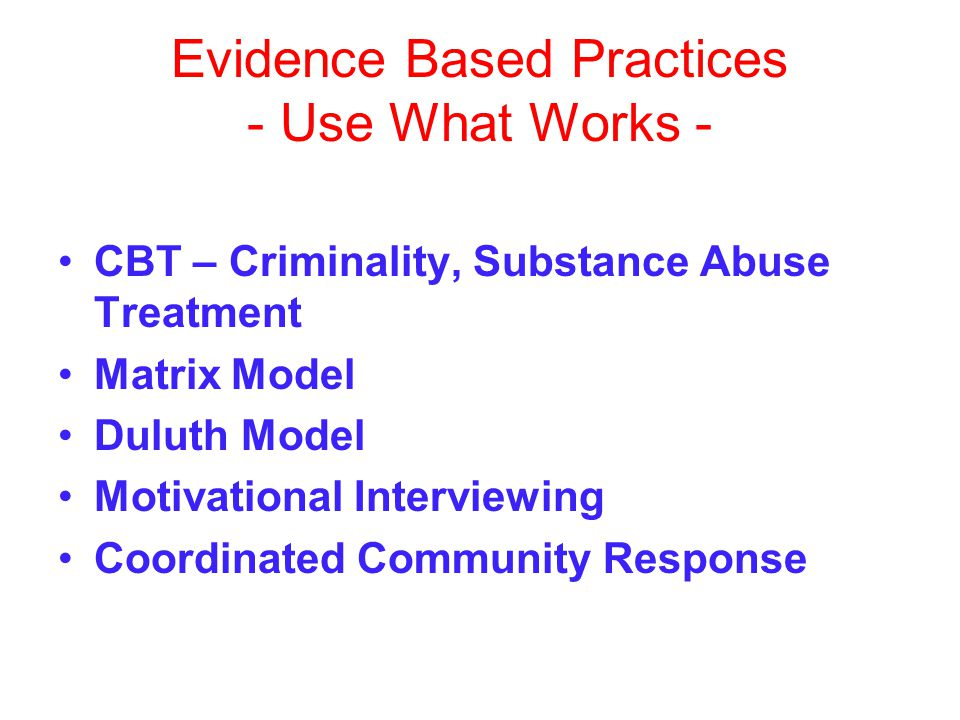 Evidence Based Practices - Use What Works - CBT – Criminality, Substance Abuse Treatment Matrix Model Duluth Model Motivational Interviewing Coordinated Community Response