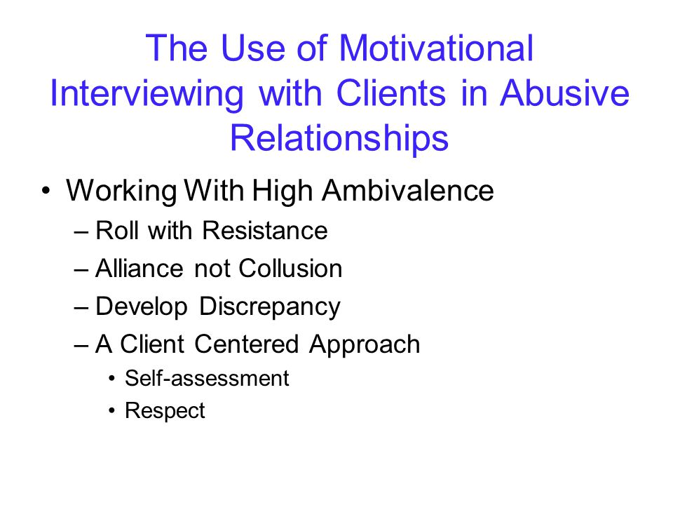 The Use of Motivational Interviewing with Clients in Abusive Relationships Working With High Ambivalence –Roll with Resistance –Alliance not Collusion –Develop Discrepancy –A Client Centered Approach Self-assessment Respect