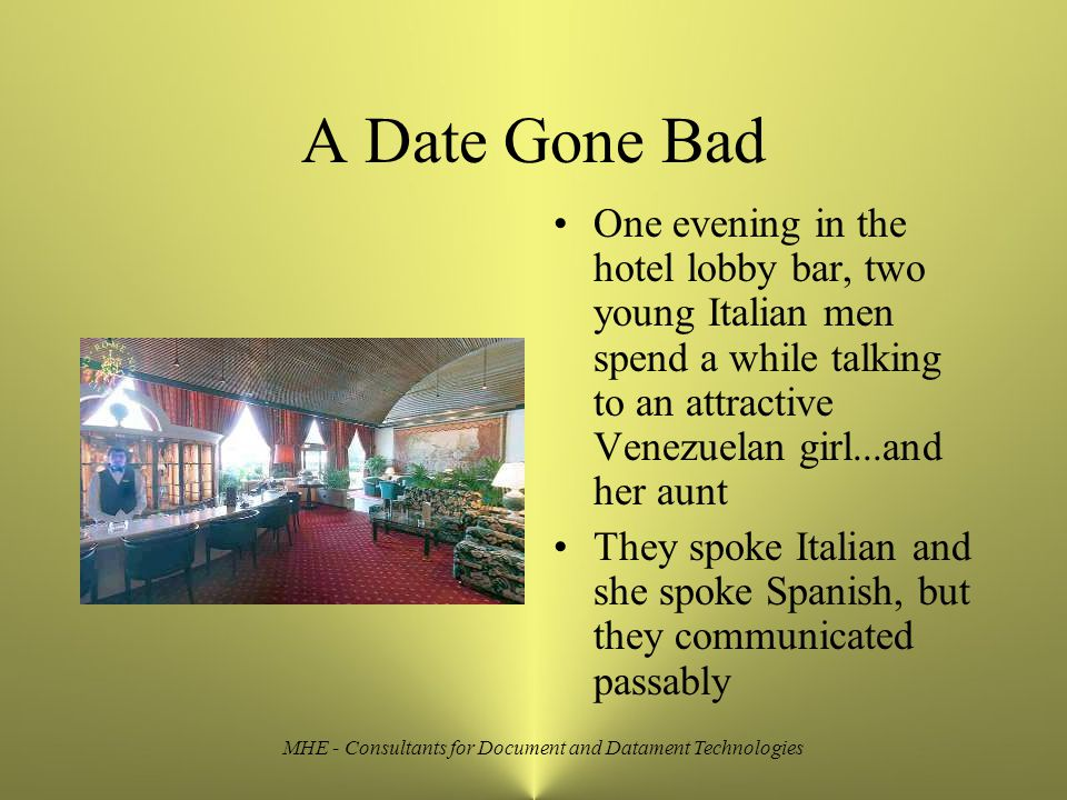 MHE - Consultants for Document and Datament Technologies A Date Gone Bad One evening in the hotel lobby bar, two young Italian men spend a while talking to an attractive Venezuelan girl...and her aunt They spoke Italian and she spoke Spanish, but they communicated passably